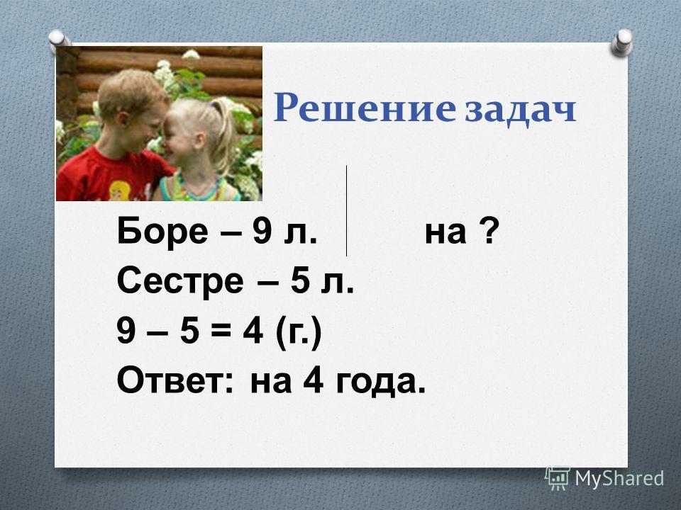 Решение задач Боре – 9 л. на ? Сестре – 5 л. 9 – 5 = 4 ( г.) Ответ : на 4 года.