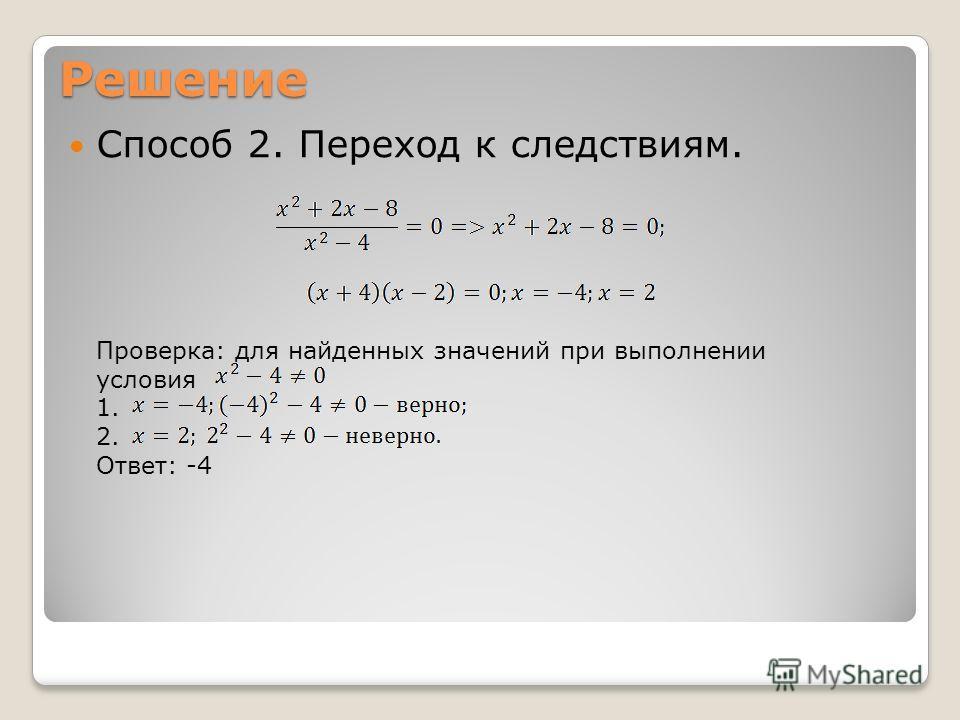 Решение Способ 2. Переход к следствиям. Проверка: для найденных значений при выполнении условия 1. 2. Ответ: -4