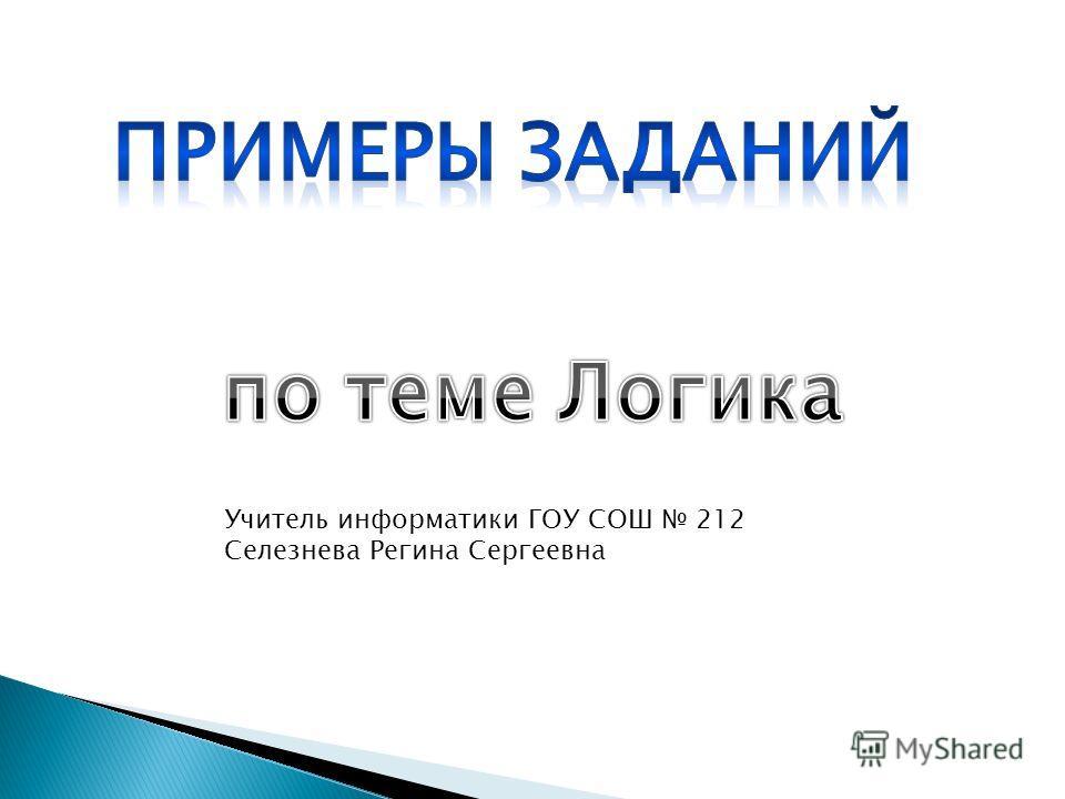 Учитель информатики ГОУ СОШ 212 Селезнева Регина Сергеевна