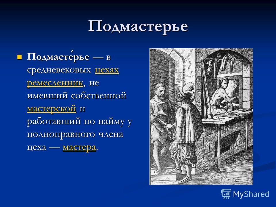 Подмастерье Подмастерье в средневековых цехах ремесленник, не имевший собственной мастерской и работавший по найму у полноправного члена цеха мастера. Подмастерье в средневековых цехах ремесленник, не имевший собственной мастерской и работавший по на