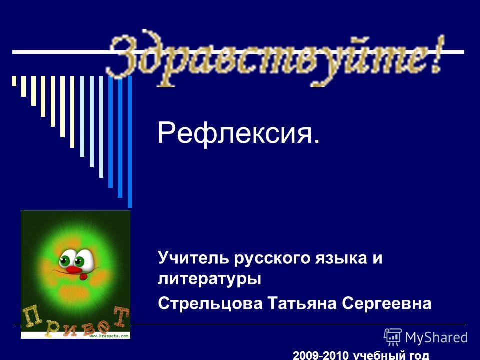 Рефлексия. Учитель русского языка и литературы Стрельцова Татьяна Сергеевна 2009-2010 учебный год