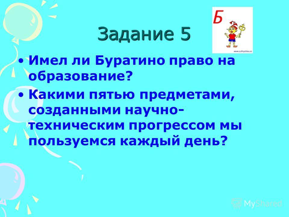 Задание 5 Имел ли Буратино право на образование? Какими пятью предметами, созданными научно- техническим прогрессом мы пользуемся каждый день?