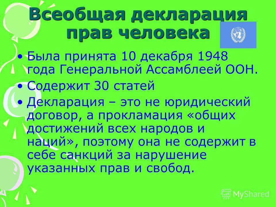 Всеобщая декларация прав человека Была принята 10 декабря 1948 года Генеральной Ассамблеей ООН. Содержит 30 статей Декларация – это не юридический договор, а прокламация «общих достижений всех народов и наций», поэтому она не содержит в себе санкций
