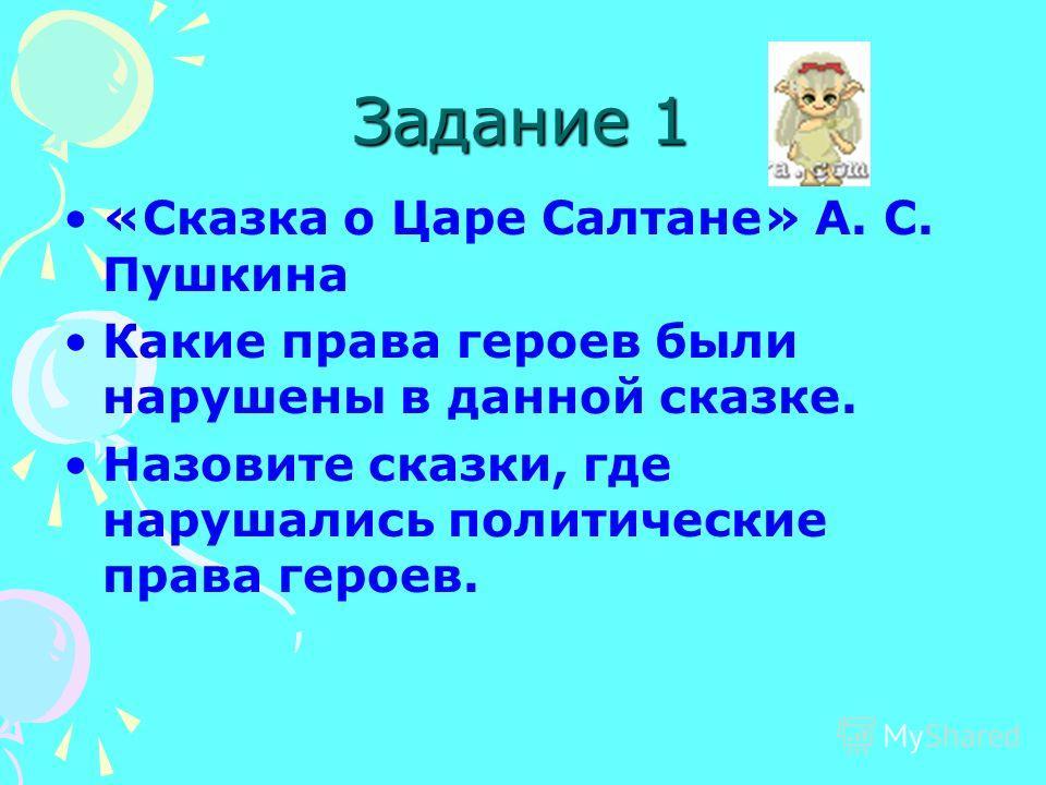 Задание 1 «Сказка о Царе Салтане» А. С. Пушкина Какие права героев были нарушены в данной сказке. Назовите сказки, где нарушались политические права героев.