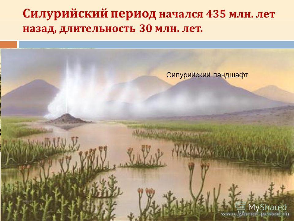 Силурийский период начался 435 млн. лет назад, длительность 30 млн. лет. Куксония, древнейшее сосудистое растение, Акантод Круглоротые и рыбы силура. Ракоскорпион. Силурийский ландшафт