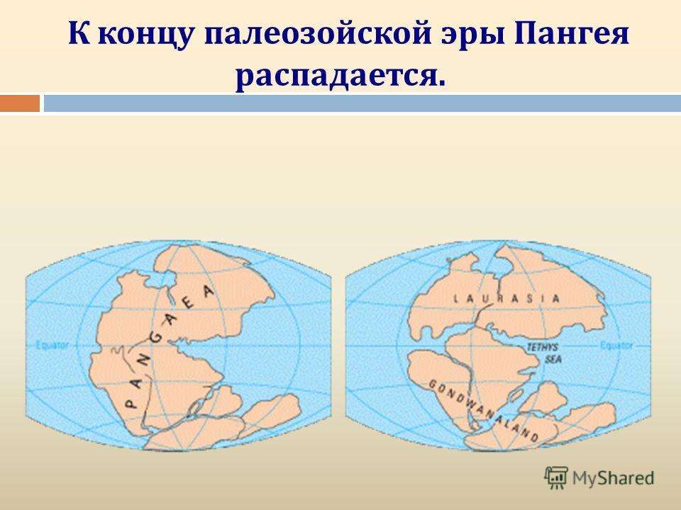 К концу палеозойской эры Пангея распадается.