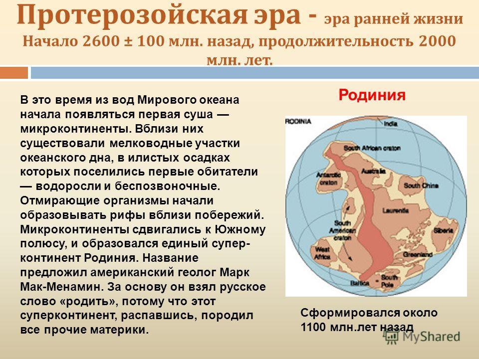 Протерозойская эра - эра ранней жизни Начало 2600 ± 100 млн. назад, продолжительность 2000 млн. лет. В это время из вод Мирового океана начала появляться первая суша микроконтиненты. Вблизи них существовали мелководные участки океанского дна, в илист