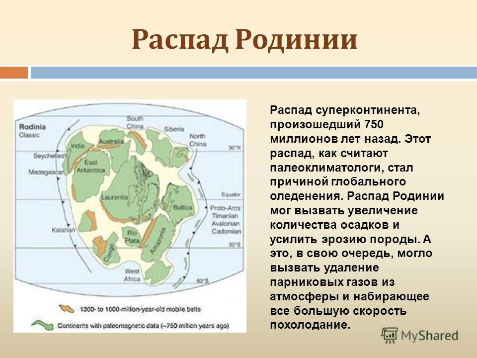 Распад Родинии Распад суперконтинента, произошедший 750 миллионов лет назад. Этот распад, как считают палеоклиматологи, стал причиной глобального оледенения. Распад Родинии мог вызвать увеличение количества осадков и усилить эрозию породы. А это, в с
