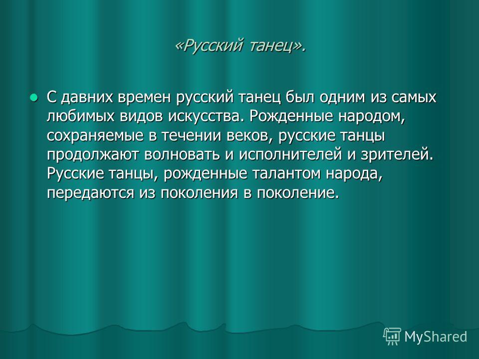 «Русский танец». С давних времен русский танец был одним из самых любимых видов искусства. Рожденные народом, сохраняемые в течении веков, русские танцы продолжают волновать и исполнителей и зрителей. Русские танцы, рожденные талантом народа, передаю