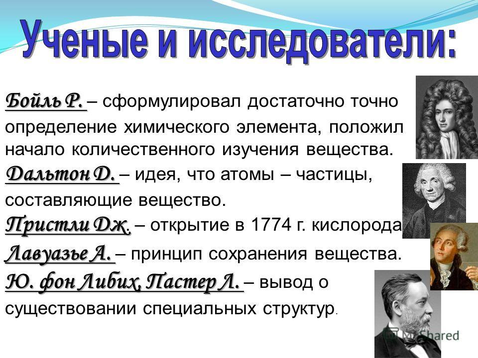Бойль Р. Бойль Р. – сформулировал достаточно точно определение химического элемента, положил начало количественного изучения вещества. Дальтон Д. Дальтон Д. – идея, что атомы – частицы, составляющие вещество. Пристли Дж Пристли Дж. – открытие в 1774