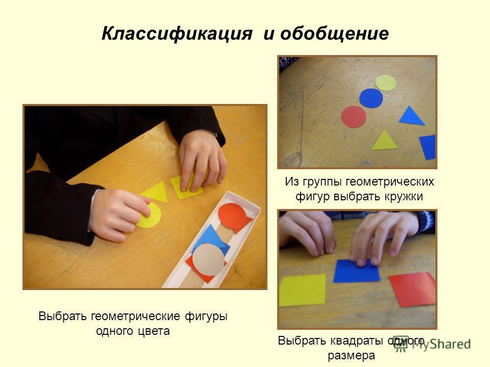 Классификация и обобщение Выбрать геометрические фигуры одного цвета Из группы геометрических фигур выбрать кружки Выбрать квадраты одного размера