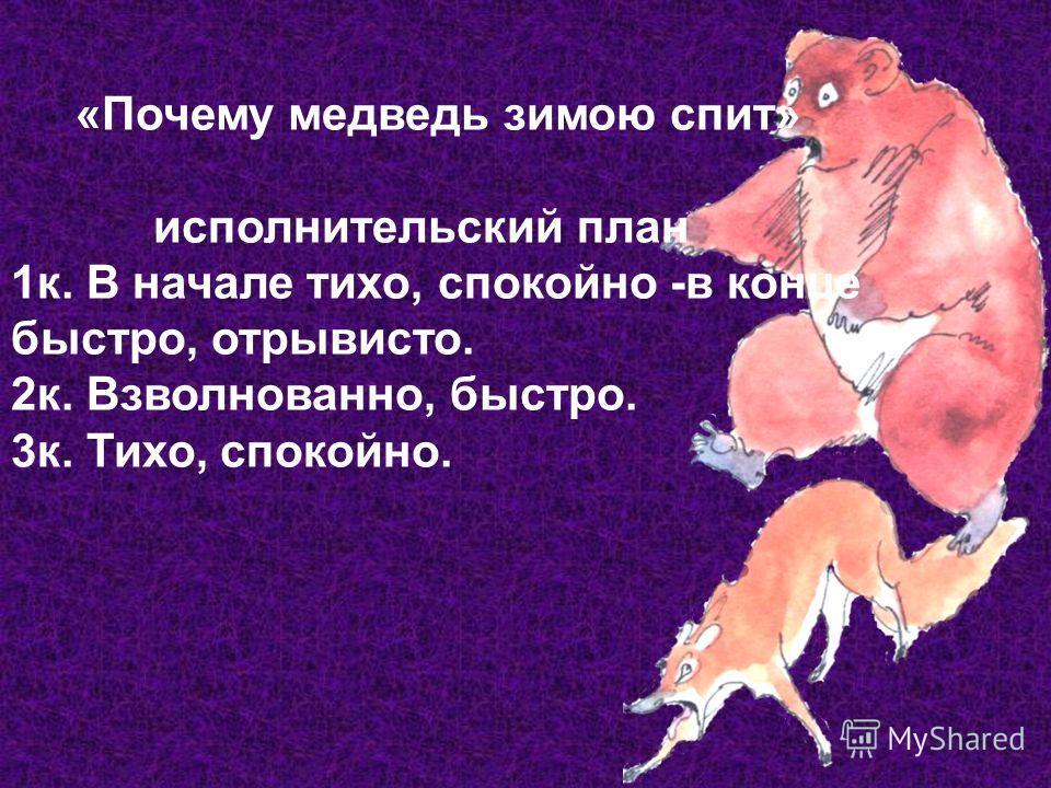 «Почему медведь зимою спит» исполнительский план 1к. В начале тихо, спокойно -в конце быстро, отрывисто. 2к. Взволнованно, быстро. 3к. Тихо, спокойно.