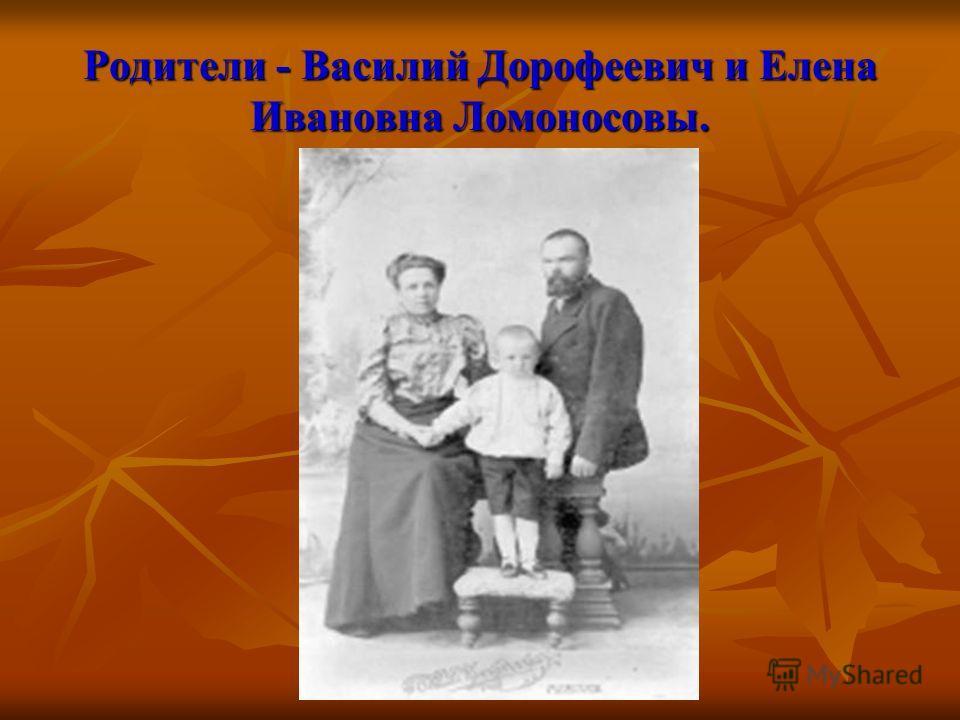 Родители - Василий Дорофеевич и Елена Ивановна Ломоносовы.