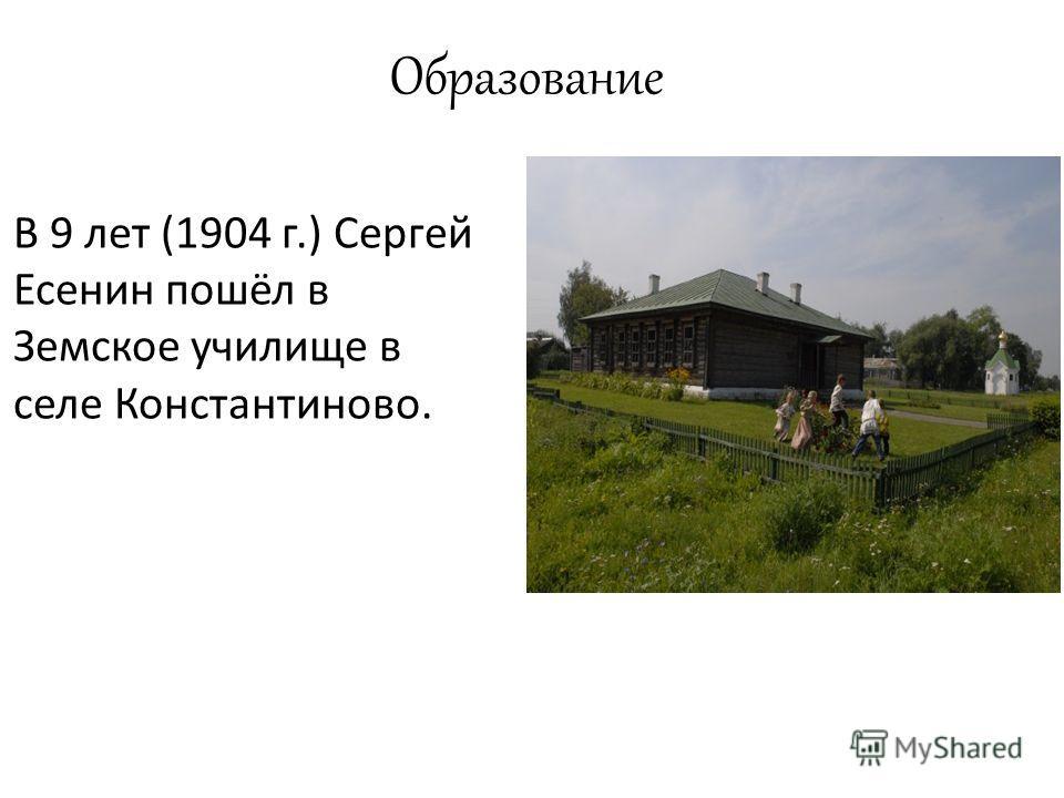 Образование В 9 лет (1904 г.) Сергей Есенин пошёл в Земское училище в селе Константиново.