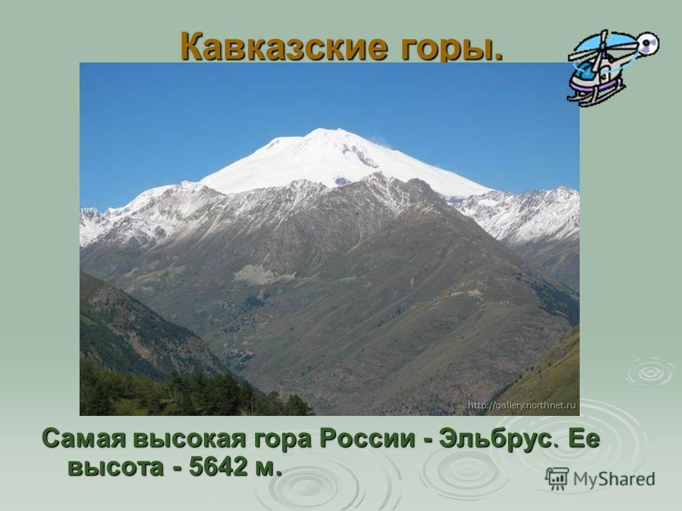 Самая высокая гора России - Эльбрус. Ее высота - 5642 м.