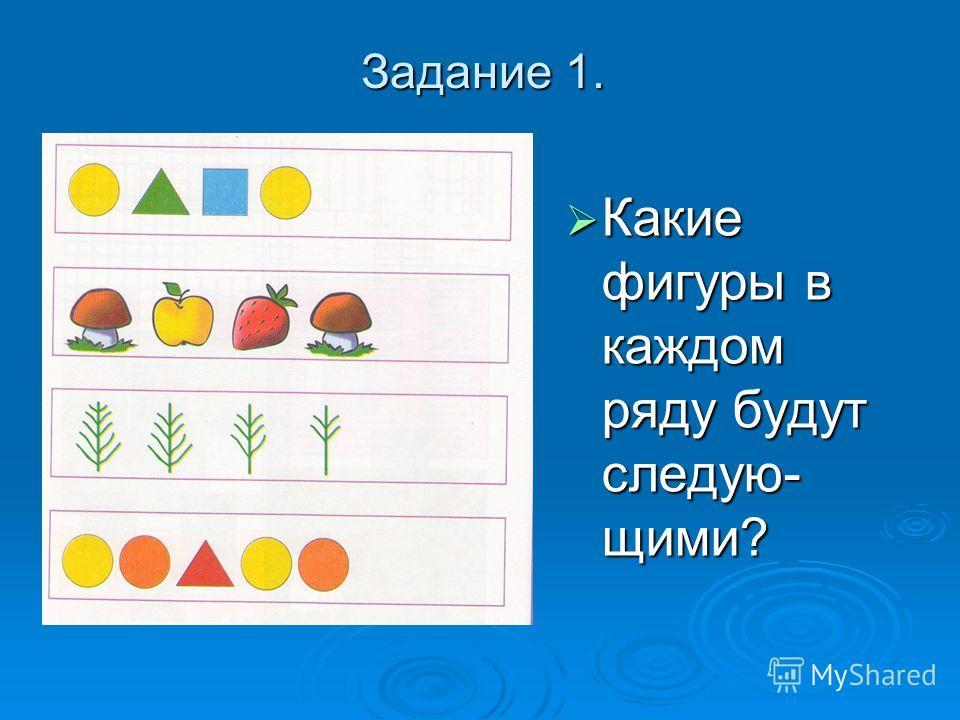 Задание 1. Какие фигуры в каждом ряду будут следую- щими? Какие фигуры в каждом ряду будут следую- щими?