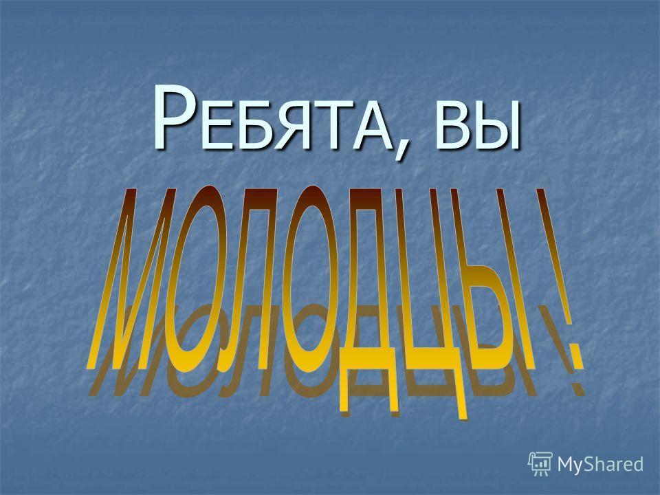 Р ЕБЯТА, ВЫ