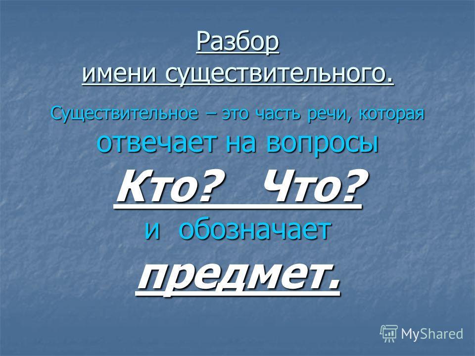 Разбор имени существительного. Существительное – это часть речи, которая отвечает на вопросы Кто? Что? и обозначает предмет.