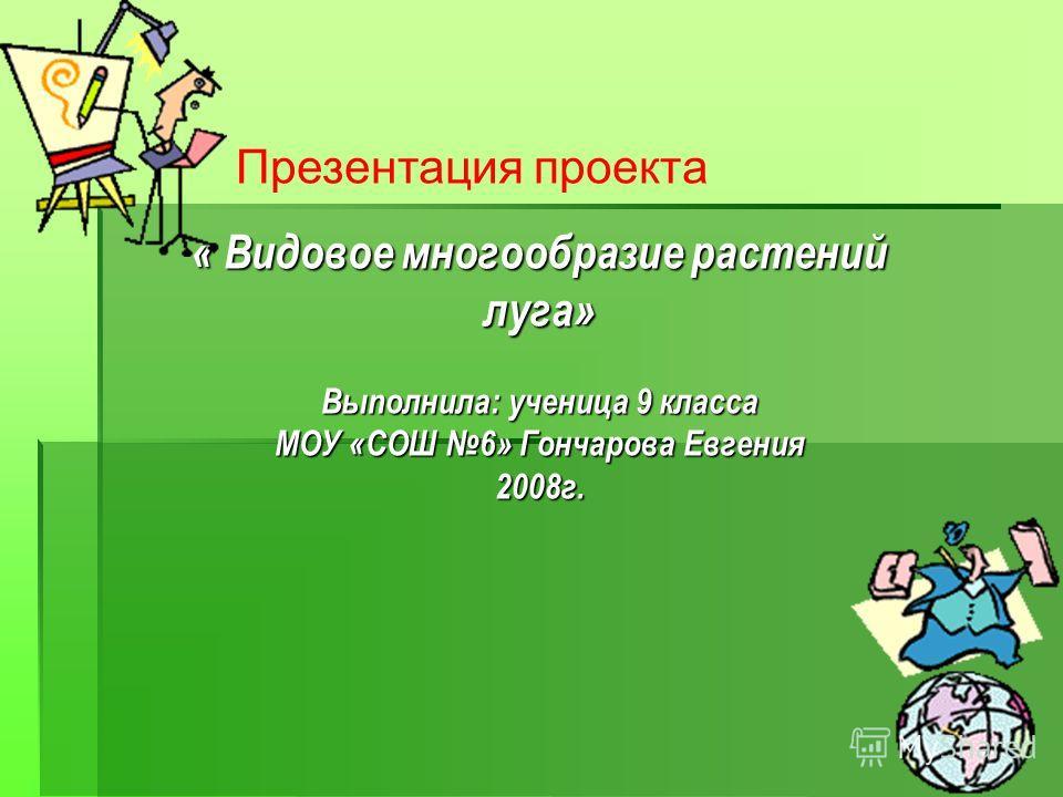 Презентация проекта « Видовое многообразие растений луга» Выполнила: ученица 9 класса МОУ «СОШ 6» Гончарова Евгения 2008г.