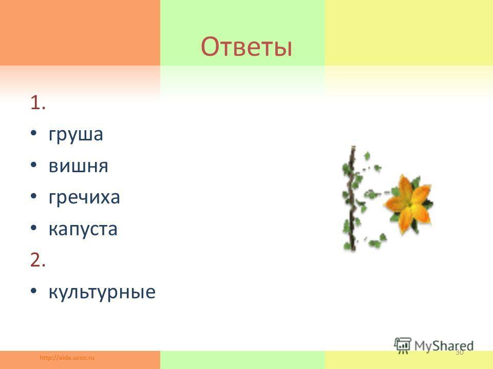 Ответы 1. груша вишня гречиха капуста 2. культурные 30