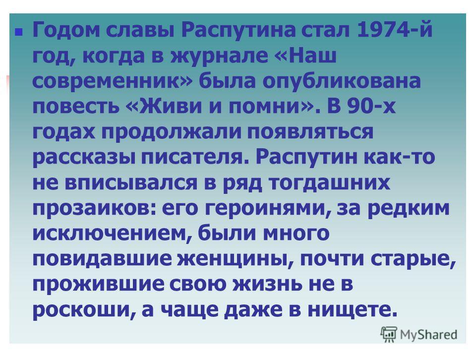 Годом славы Распутина стал 1974-й год, когда в журнале «Наш современник» была опубликована повесть «Живи и помни». В 90-х годах продолжали появляться рассказы писателя. Распутин как-то не вписывался в ряд тогдашних прозаиков: его героинями, за редким