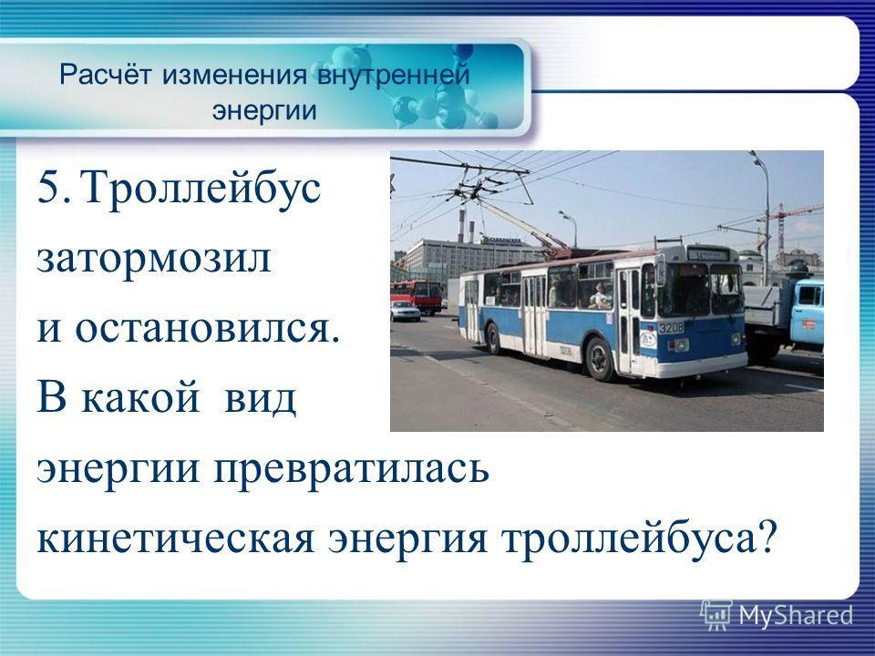 5. Троллейбус затормозил и остановился. В какой вид энергии превратилась кинетическая энергия троллейбуса?