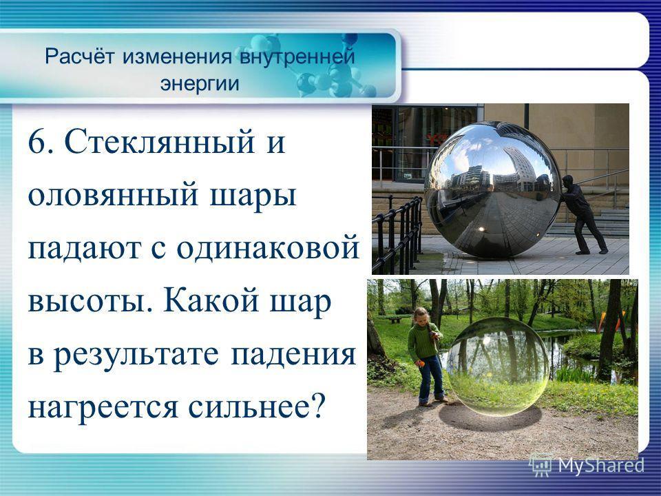 6. Стеклянный и оловянный шары падают с одинаковой высоты. Какой шар в результате падения нагреется сильнее?