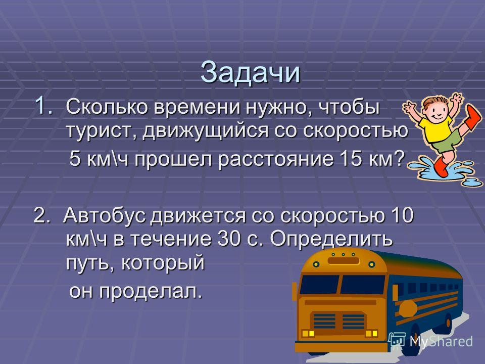 Задачи 1. Сколько времени нужно, чтобы турист, движущийся со скоростью 5 км\ч прошел расстояние 15 км? 5 км\ч прошел расстояние 15 км? 2. Автобус движется со скоростью 10 км\ч в течение 30 с. Определить путь, который он проделал. он проделал.