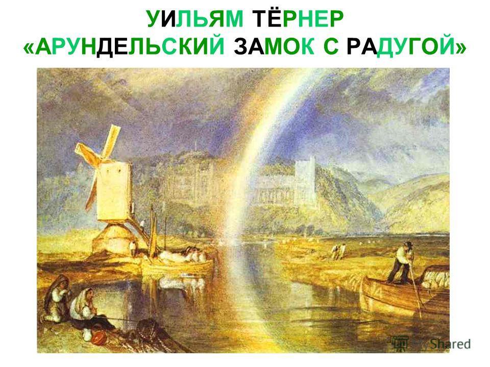 УИЛЬЯМ ТЁРНЕР «АРУНДЕЛЬСКИЙ ЗАМОК С РАДУГОЙ»