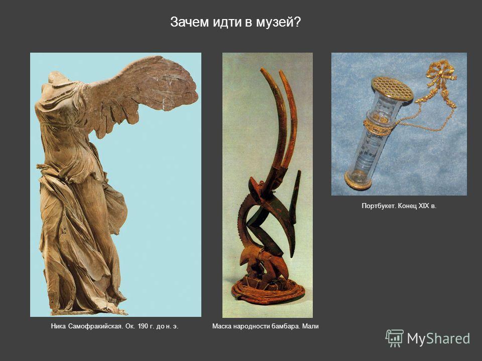 Зачем идти в музей? Ника Самофракийская. Ок. 190 г. до н. э. Портбукет. Конец XIX в. Маска народности бамбара. Мали
