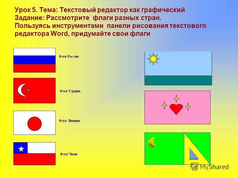 Урок 5. Тема: Текстовый редактор как графический Задание: Рассмотрите флаги разных стран. Пользуясь инструментами панели рисования текстового редактора Word, придумайте свои флаги