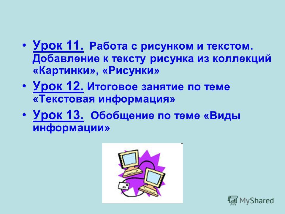 Урок 11. Работа с рисунком и текстом. Добавление к тексту рисунка из коллекций «Картинки», «Рисунки» Урок 12. Итоговое занятие по теме «Текстовая информация» Урок 13. Обобщение по теме «Виды информации»
