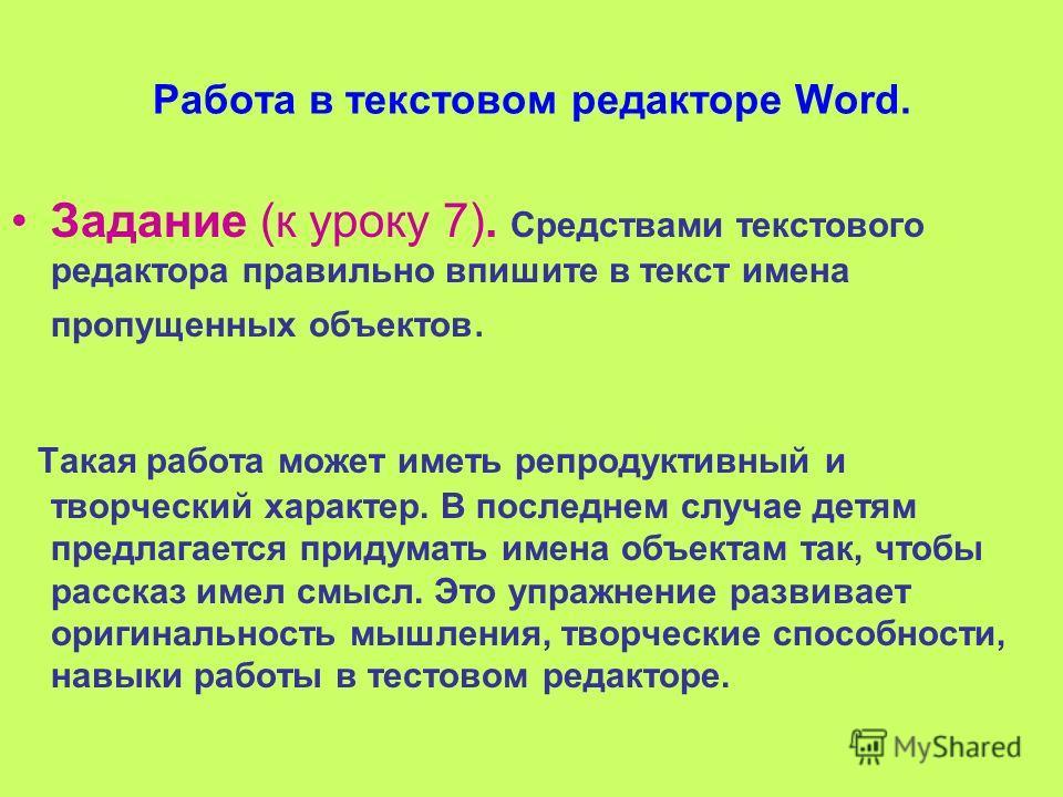 Работа в текстовом редакторе Word. Задание (к уроку 7). Средствами текстового редактора правильно впишите в текст имена пропущенных объектов. Такая работа может иметь репродуктивный и творческий характер. В последнем случае детям предлагается придума