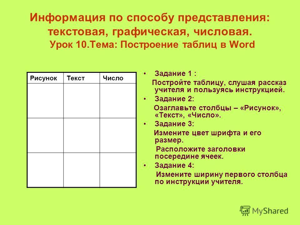 Информация по способу представления: текстовая, графическая, числовая. Урок 10.Тема: Построение таблиц в Word Задание 1 : Постройте таблицу, слушая рассказ учителя и пользуясь инструкцией. Задание 2: Озаглавьте столбцы – «Рисунок», «Текст», «Число».