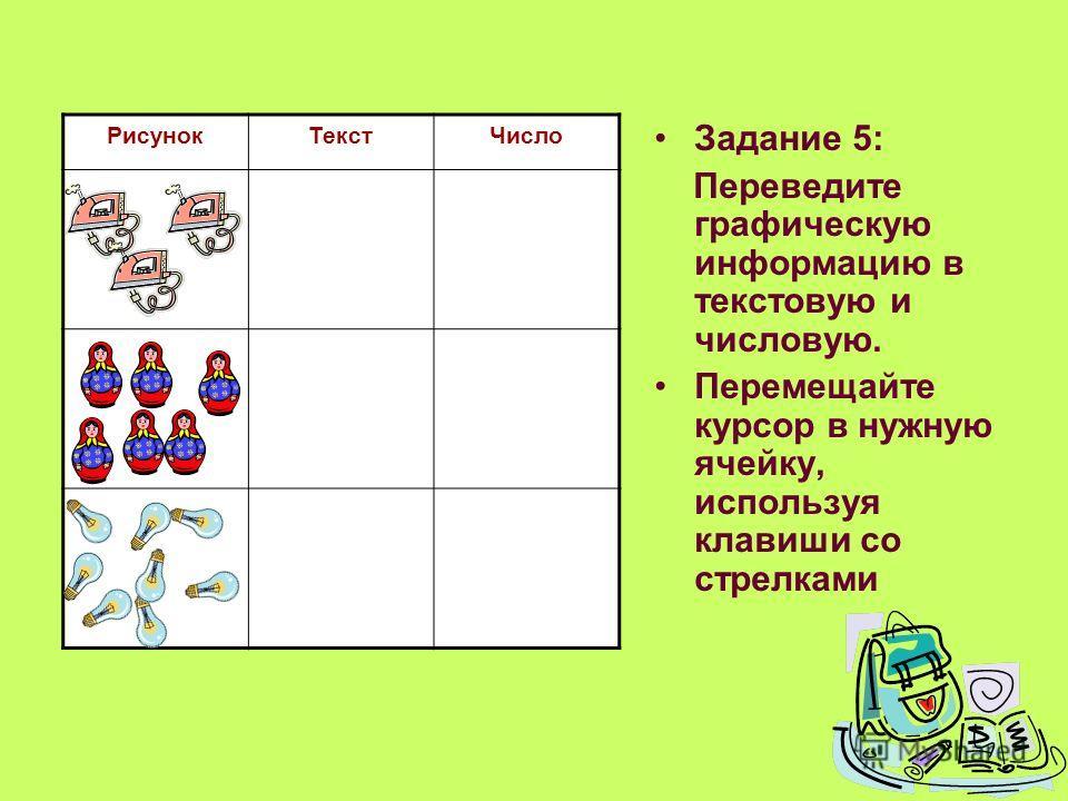 Задание 5: Переведите графическую информацию в текстовую и числовую. Перемещайте курсор в нужную ячейку, используя клавиши со стрелками РисунокТекстЧисло