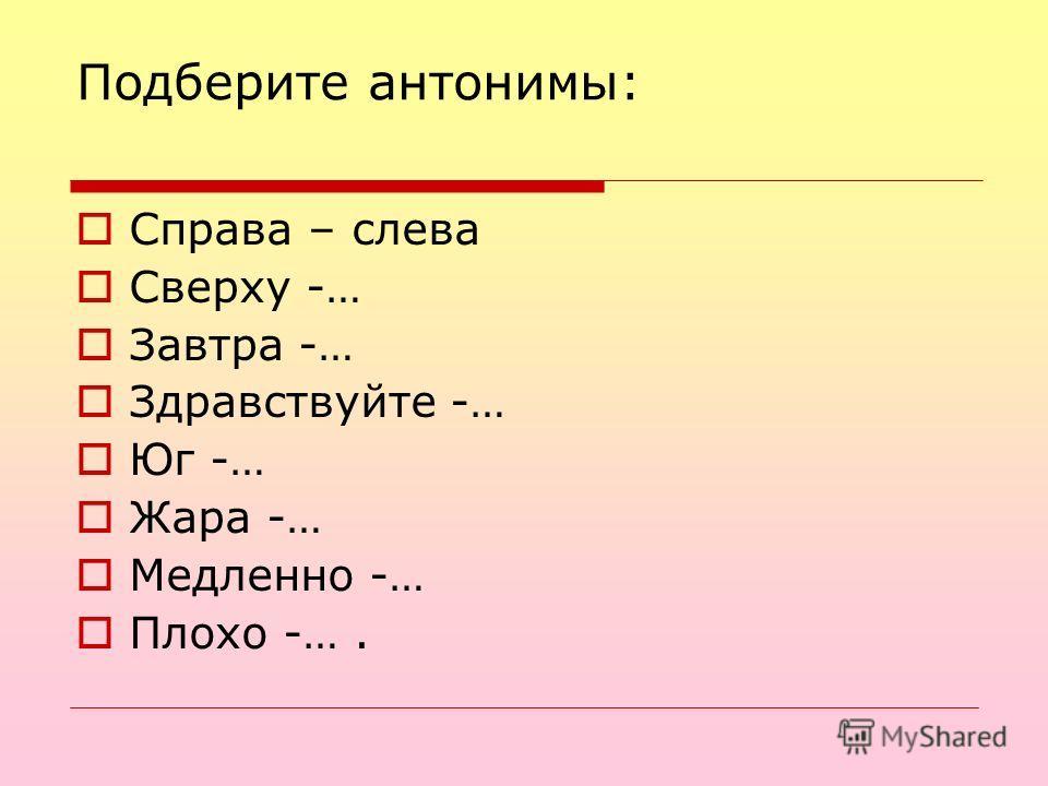Подберите антонимы: Справа – слева Сверху -… Завтра -… Здравствуйте -… Юг -… Жара -… Медленно -… Плохо -….