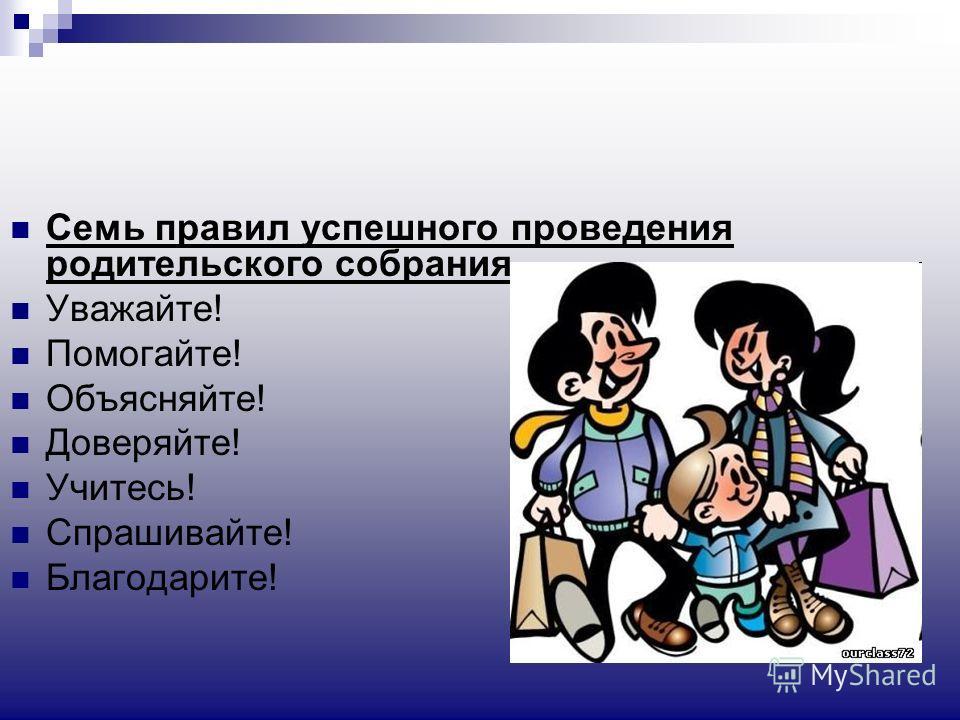 Семь правил успешного проведения родительского собрания Уважайте! Помогайте! Объясняйте! Доверяйте! Учитесь! Спрашивайте! Благодарите!