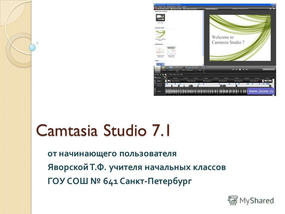 Camtasia Studio 7.1 Camtasia Studio 7.1 от начинающего пользователя Яворской Т. Ф. учителя начальных классов ГОУ СОШ 641 Санкт - Петербург
