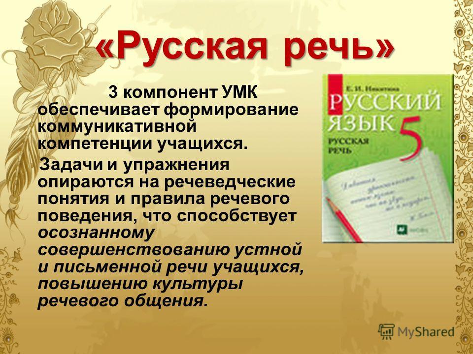 «Русская речь» 3 компонент УМК обеспечивает формирование коммуникативной компетенции учащихся. Задачи и упражнения опираются на речеведческие понятия и правила речевого поведения, что способствует осознанному совершенствованию устной и письменной реч