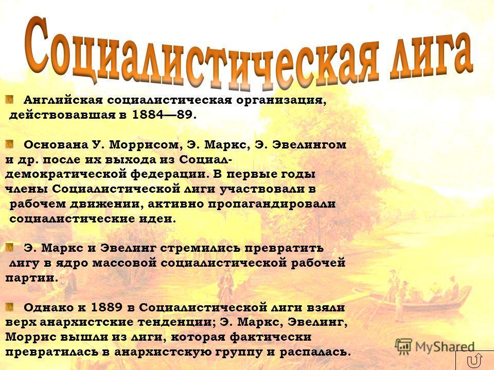 Английская социалистическая организация, действовавшая в 188489. Основана У. Моррисом, Э. Маркс, Э. Эвелингом и др. после их выхода из Социал- демократической федерации. В первые годы члены Социалистической лиги участвовали в рабочем движении, активн