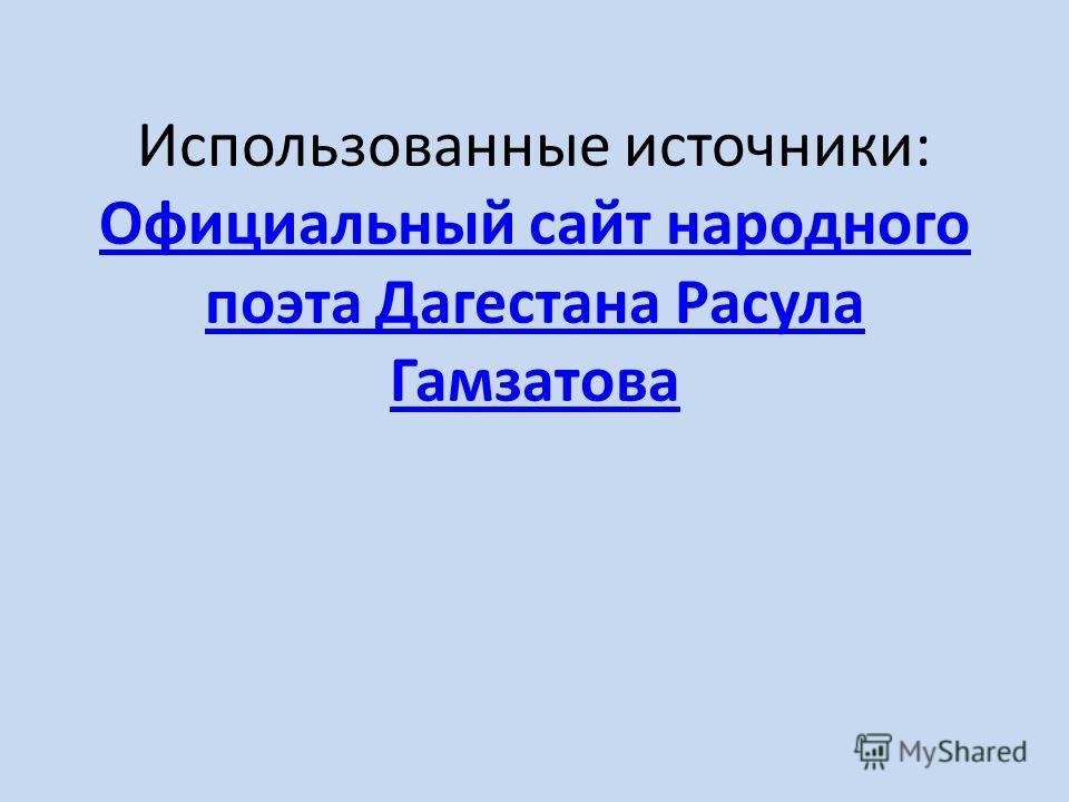 Использованные источники: Официальный сайт народного поэта Дагестана Расула Гамзатова Официальный сайт народного поэта Дагестана Расула Гамзатова