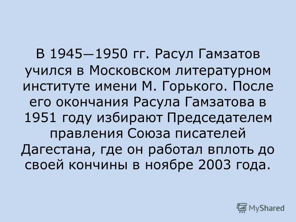 В 1945 1950 гг. Расул Гамзатов учился в Московском литературном институте имени М. Горького. После его окончания Расула Гамзатова в 1951 году избирают Председателем правления Союза писателей Дагестана, где он работал вплоть до своей кончины в ноябре