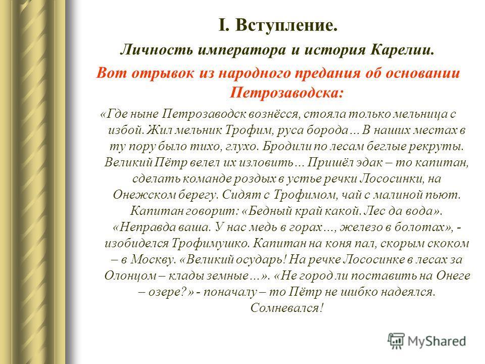 І. Вступление. Личность императора и история Карелии. Вот отрывок из народного предания об основании Петрозаводска: «Где ныне Петрозаводск вознёсся, стояла только мельница с избой. Жил мельник Трофим, руса борода… В наших местах в ту пору было тихо,