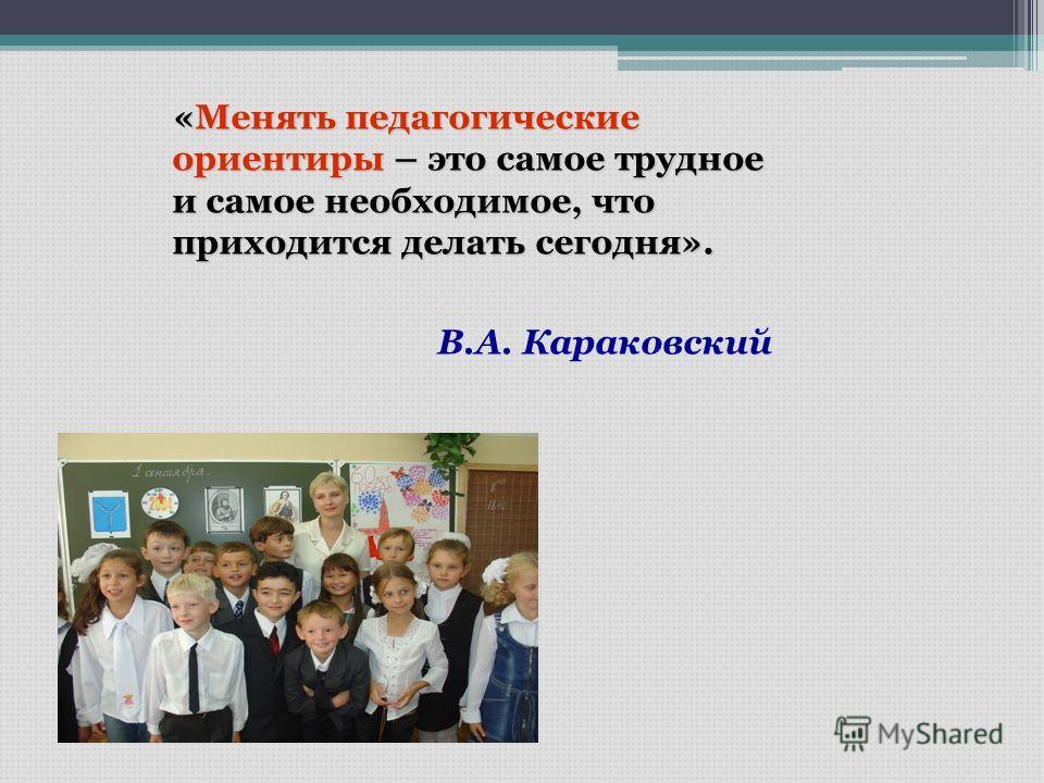 «Менять педагогические ориентиры – это самое трудное и самое необходимое, что приходится делать сегодня». В.А. Караковский