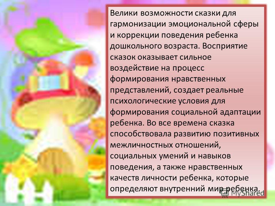 Велики возможности сказки для гармонизации эмоциональной сферы и коррекции поведения ребенка дошкольного возраста. Восприятие сказок оказывает сильное воздействие на процесс формирования нравственных представлений, создает реальные психологические ус