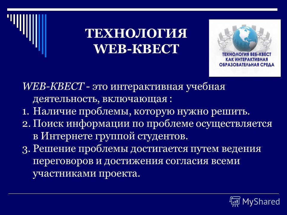 ТЕХНОЛОГИЯ WEB-КВЕСТ WEB-КВЕСТ - это интерактивная учебная деятельность, включающая : 1.Наличие проблемы, которую нужно решить. 2.Поиск информации по проблеме осуществляется в Интернете группой студентов. 3.Решение проблемы достигается путем ведения