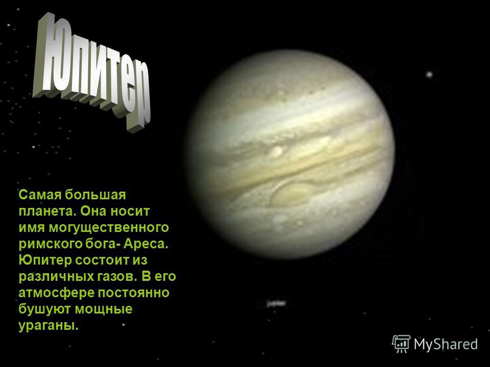 Самая большая планета. Она носит имя могущественного римского бога- Ареса. Юпитер состоит из различных газов. В его атмосфере постоянно бушуют мощные ураганы.