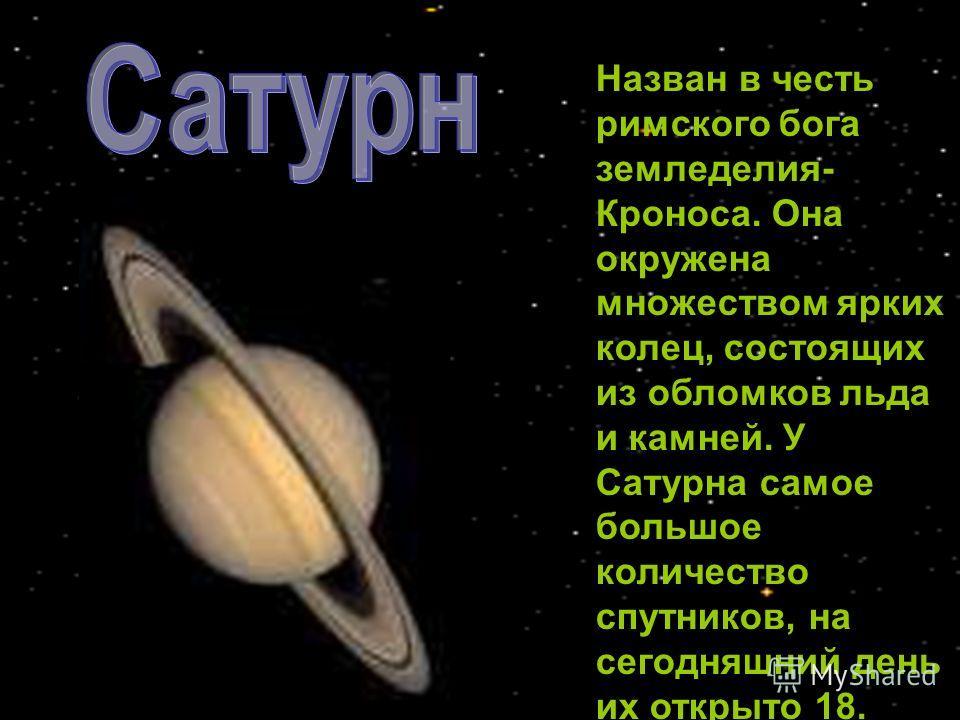 Назван в честь римского бога земледелия- Кроноса. Она окружена множеством ярких колец, состоящих из обломков льда и камней. У Сатурна самое большое количество спутников, на сегодняшний день их открыто 18.