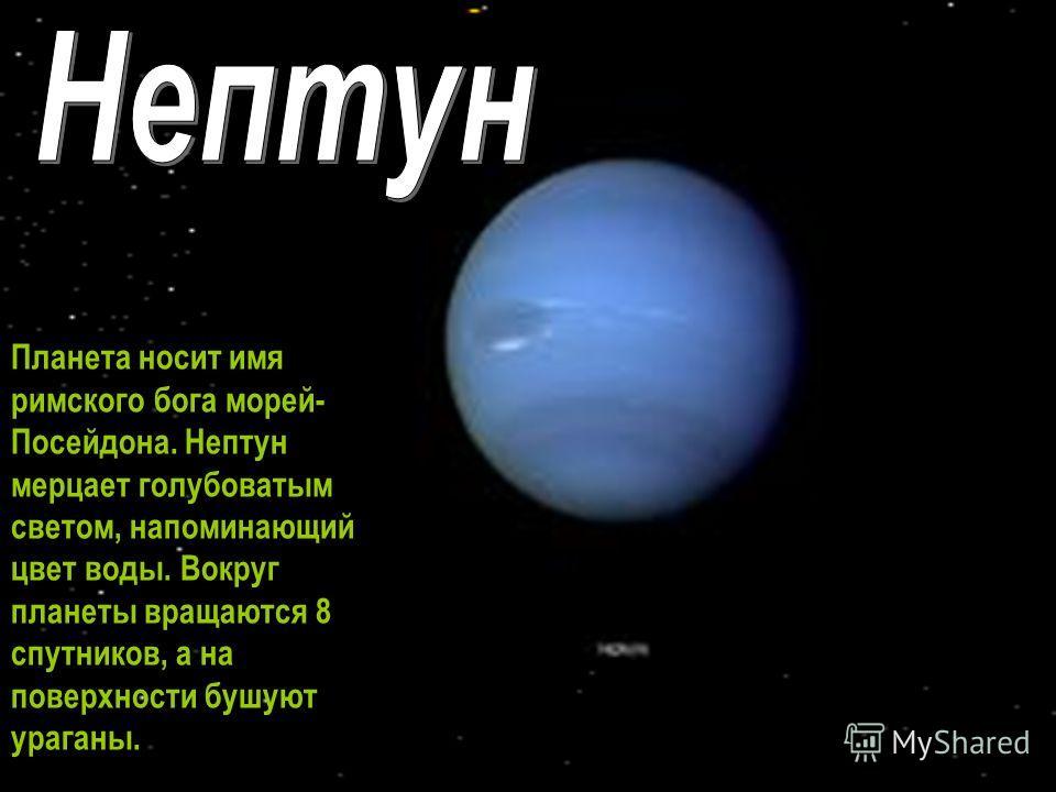 Планета носит имя римского бога морей- Посейдона. Нептун мерцает голубоватым светом, напоминающий цвет воды. Вокруг планеты вращаются 8 спутников, а на поверхности бушуют ураганы.