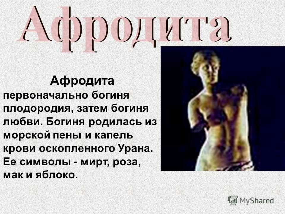 Афродита первоначально богиня плодородия, затем богиня любви. Богиня родилась из морской пены и капель крови оскопленного Урана. Ее символы - мирт, роза, мак и яблоко.